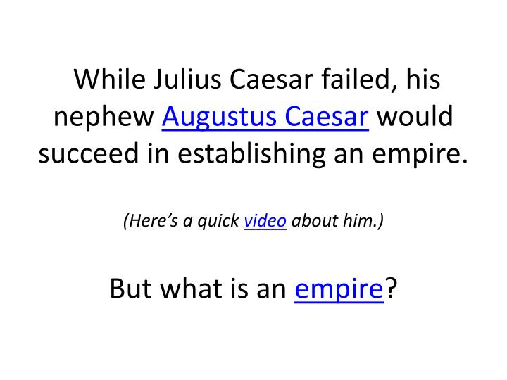 While Julius Caesar failed, his nephew