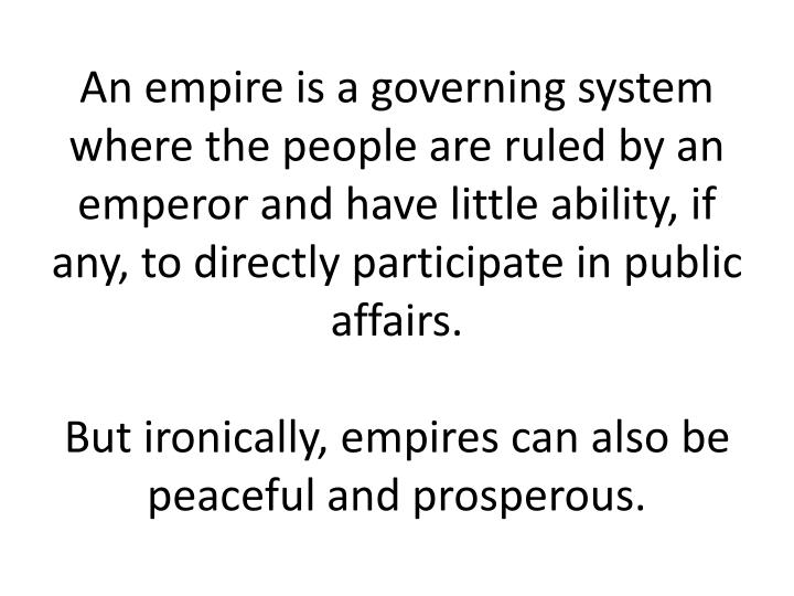 An empire is a governing system where the people are ruled by an emperor and have little ability, if any, to directly participate in public affairs.