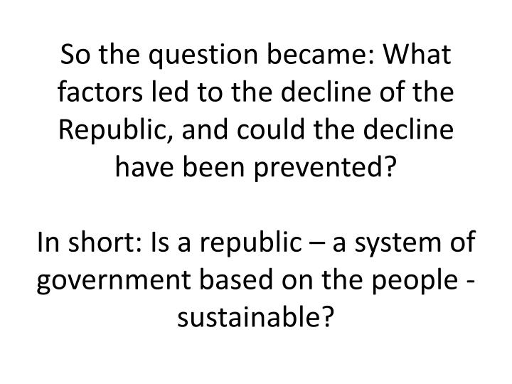 So the question became: What factors led to the decline of the Republic, and could the decline have been prevented?