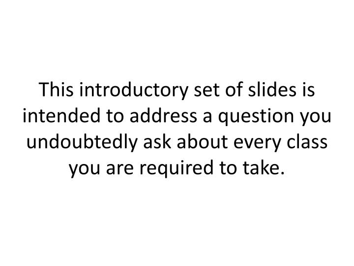 This introductory set of slides is intended to address a question you undoubtedly ask about every class you are required to take.
