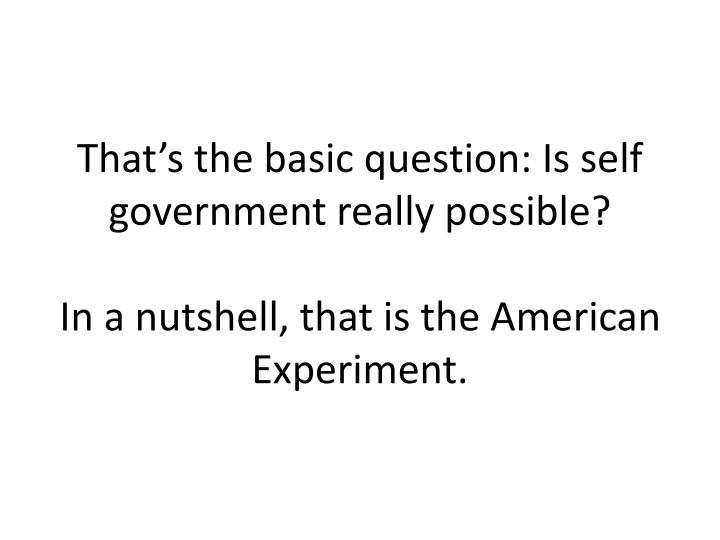 That's the basic question: Is self government really possible?
