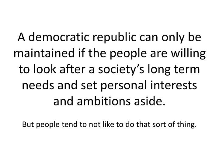 A democratic republic can only be maintained if the people are willing to look after a society's long term needs and set personal interests and ambitions aside.