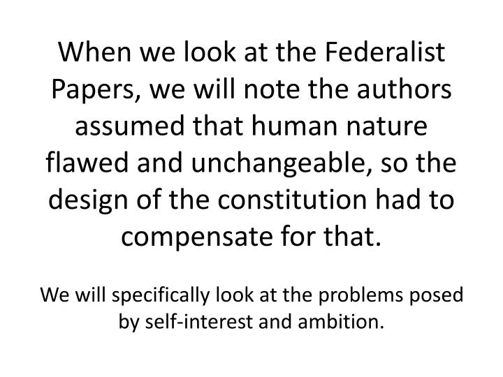 When we look at the Federalist Papers, we will note the authors assumed that human nature flawed and unchangeable, so the design of the constitution had to compensate for that.