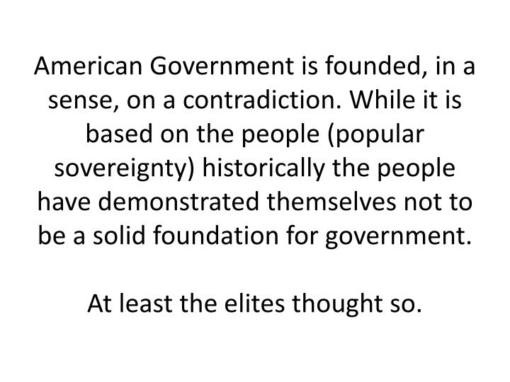 American Government is founded, in a sense, on a contradiction. While it is based on the people (popular sovereignty) historically the people have demonstrated themselves not to be a solid foundation for government.