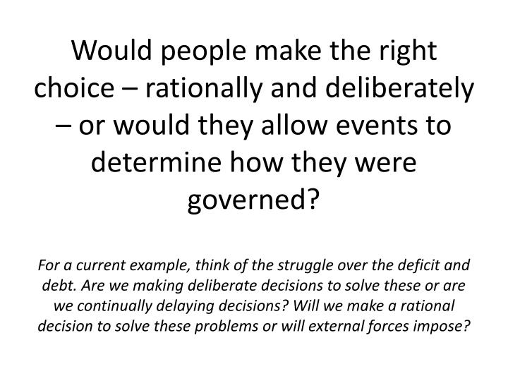 Would people make the right choice – rationally and deliberately – or would they allow events to determine how they were governed?