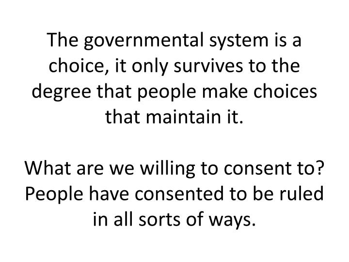 The governmental system is a choice, it only survives to the degree that people make choices that maintain it.