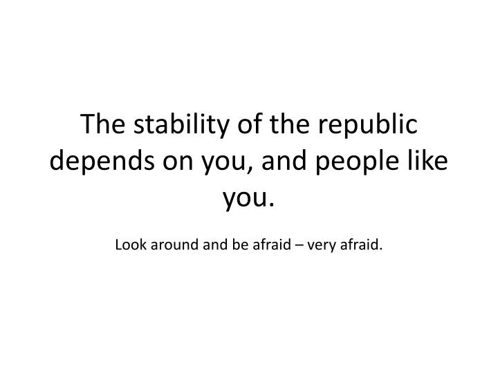 The stability of the republic depends on you, and people like you.