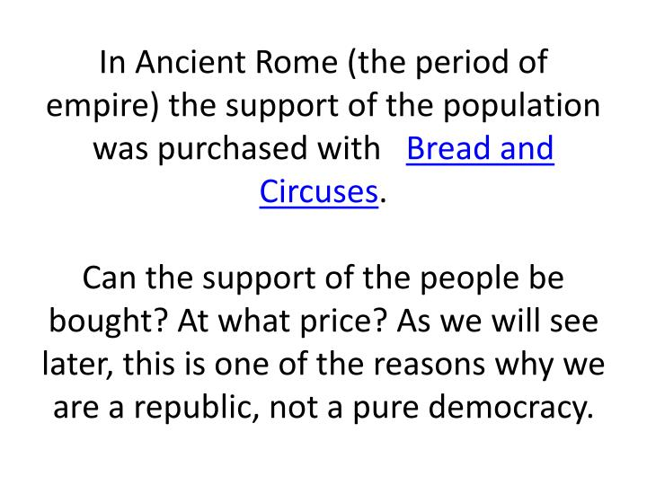 In Ancient Rome (the period of empire) the support of the population was purchased with