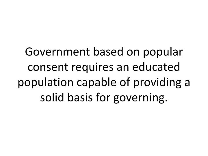 Government based on popular consent requires an educated population capable of providing a solid basis for governing.