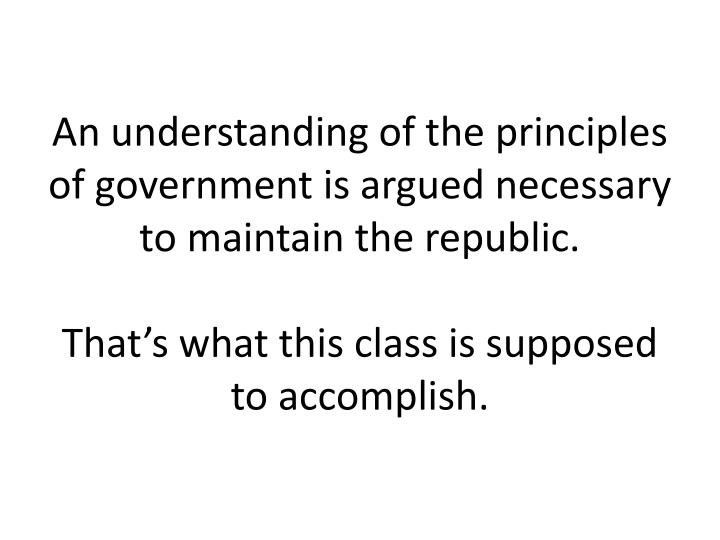 An understanding of the principles of government is argued necessary to maintain the republic.
