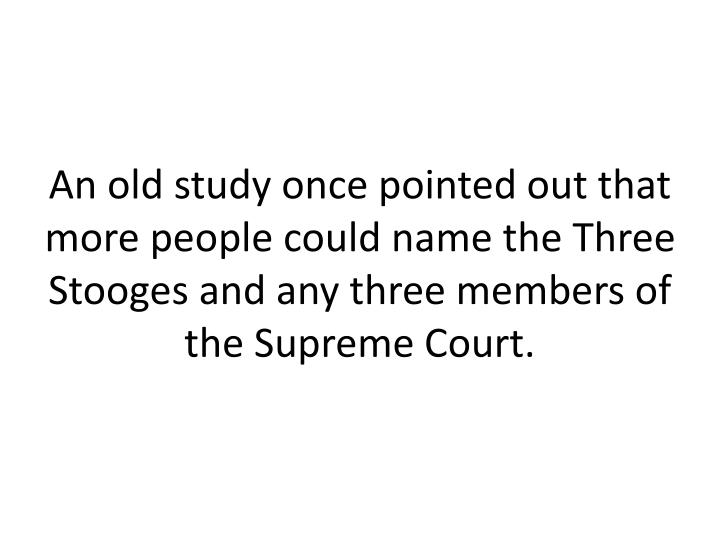 An old study once pointed out that more people could name the Three Stooges and any three members of the Supreme Court.
