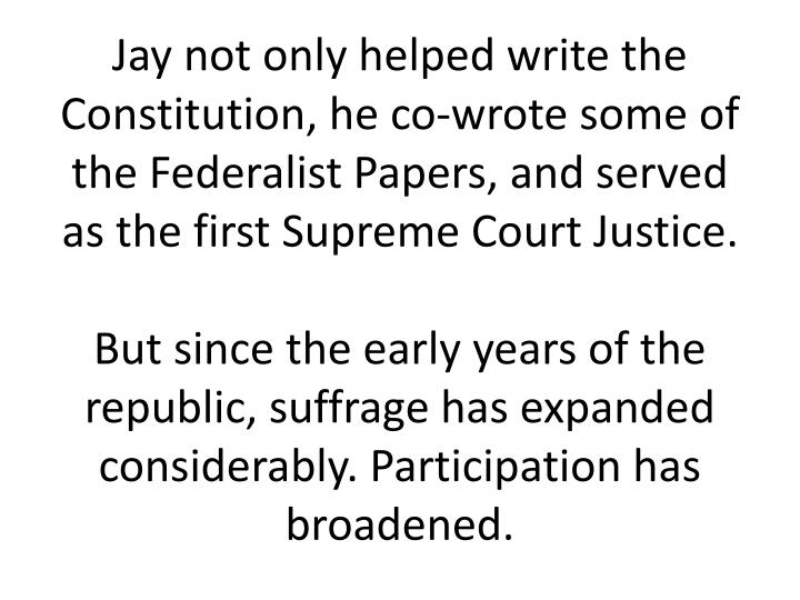 Jay not only helped write the Constitution, he co-wrote some of the Federalist Papers, and served as the first Supreme Court Justice.