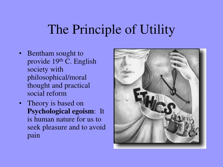 the principle of utility The principle of utility by: ronald f white, phd the principle of utility  states that actions or behaviors are right in so far as they promote happiness or.