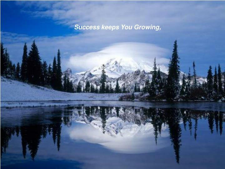 Success keeps You Growing,
