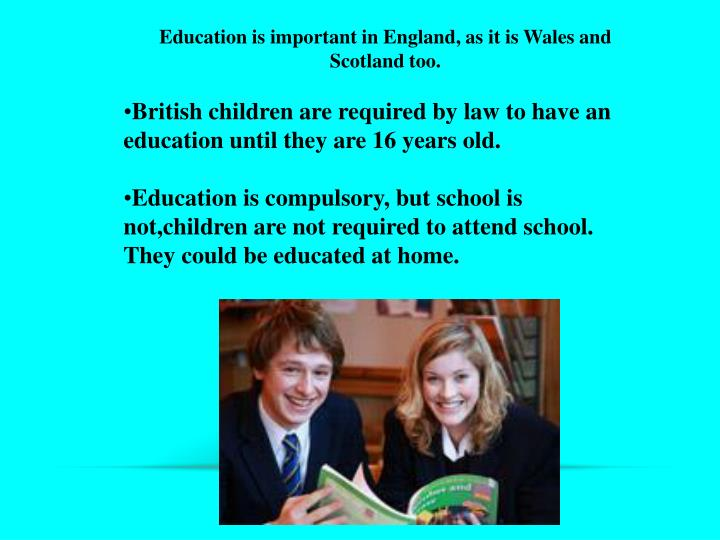 Education is important in England, as it is Wales and Scotland too.