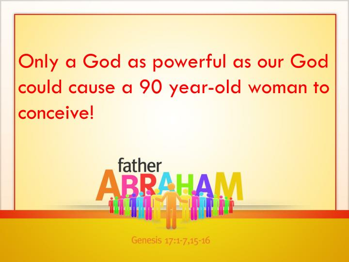 Only a God as powerful as our God could cause a 90 year-old woman to conceive!