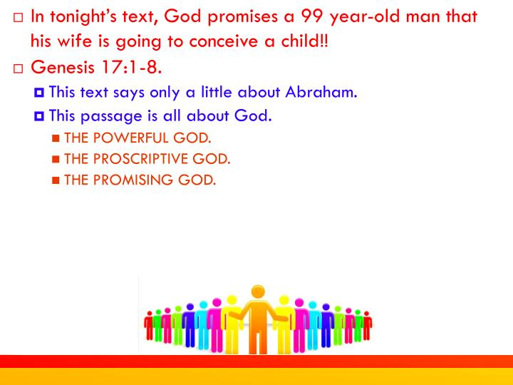 In tonight's text, God promises a 99 year-old man that his wife is going to conceive a child!!