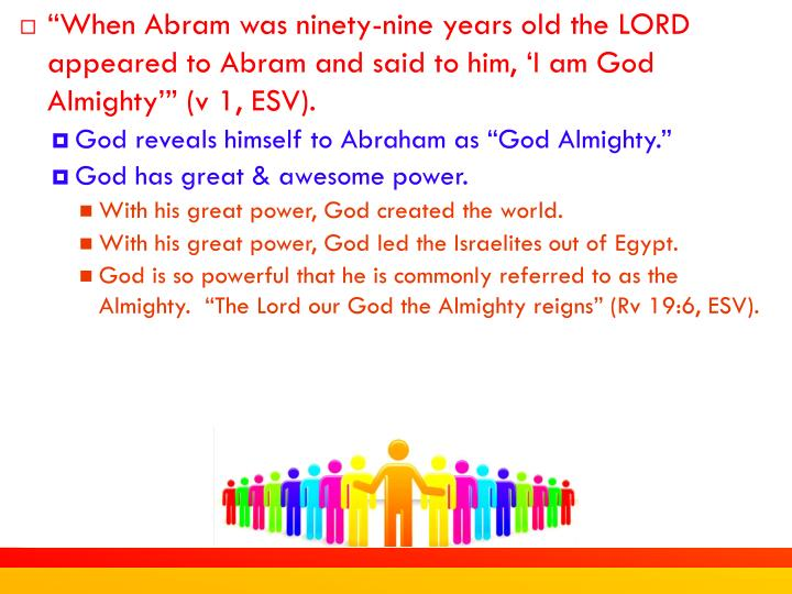 """When Abram was ninety-nine years old the LORD appeared to Abram and said to him, 'I am God Almighty'"" (v 1, ESV)."