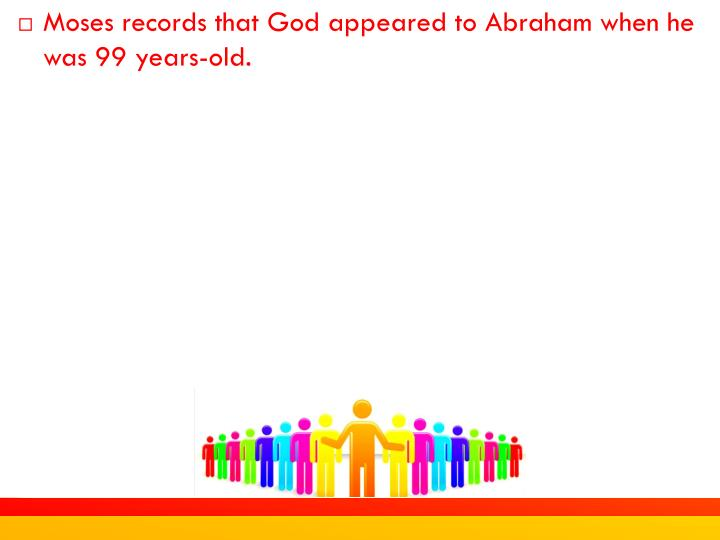 Moses records that God appeared to Abraham when he was 99 years-old.