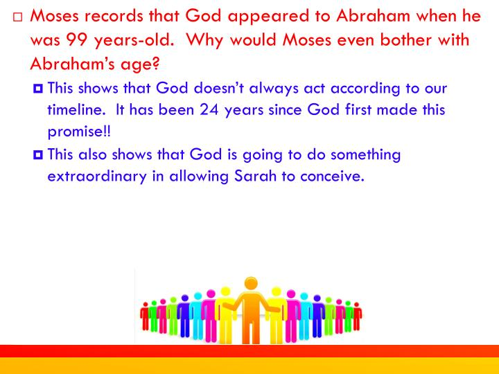Moses records that God appeared to Abraham when he was 99 years-old.  Why would Moses even bother with Abraham's age?