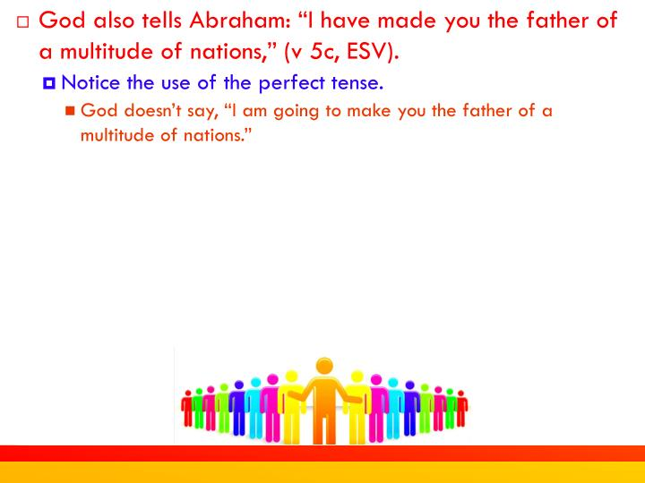 "God also tells Abraham: ""I have made you the father of a multitude of nations,"" (v 5c, ESV)."