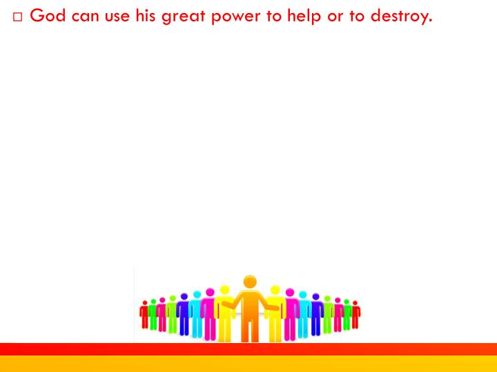 God can use his great power to help or to destroy.