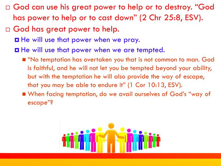 "God can use his great power to help or to destroy. ""God has power to help or to cast down"" (2 Chr 25:8, ESV)."