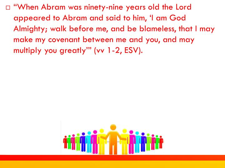 """When Abram was ninety-nine years old the Lord appeared to Abram and said to him, 'I am God Almighty; walk before me, and be blameless, that I may make my covenant between me and you, and may multiply you greatly'"" (vv 1-2, ESV)."