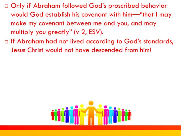 "Only if Abraham followed God's proscribed behavior would God establish his covenant with him—""that I may make my covenant between me and you, and may multiply you greatly"" (v 2, ESV)."