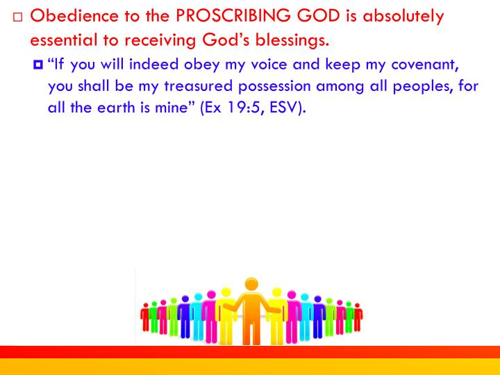 Obedience to the PROSCRIBING GOD is absolutely essential to receiving God's blessings.