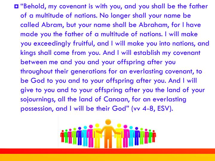 """Behold, my covenant is with you, and you shall be the father of a multitude of nations. No longer shall your name be called Abram, but your name shall be Abraham, for I have made you the father of a multitude of nations. I will make you exceedingly fruitful, and I will make you into nations, and kings shall come from you. And I will establish my covenant between me and you and your offspring after you throughout their generations for an everlasting covenant, to be God to you and to your offspring after you. And I will give to you and to your offspring after you the land of your sojournings, all the land of Canaan, for an everlasting possession, and I will be their God"" (vv 4-8, ESV)."