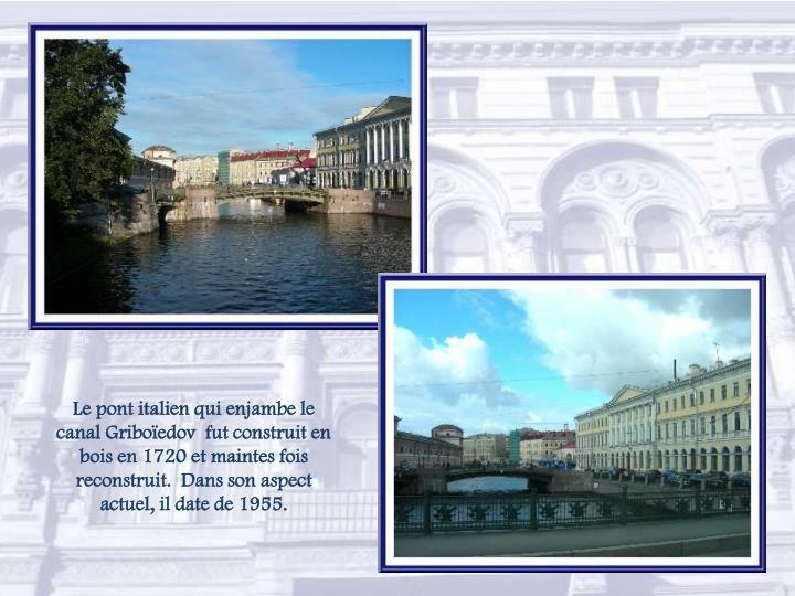 Le pont italien qui enjambe le canal Griboïedov  fut construit en bois en 1720 et maintes fois reconstruit.  Dans son aspect actuel, il date de 1955.