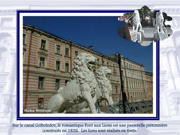 Sur lecanal Griboïedov,le romantiquePont aux Lionsest une passerelle piétonnière construite en 1826.  Les lions sont réalisés en fonte.