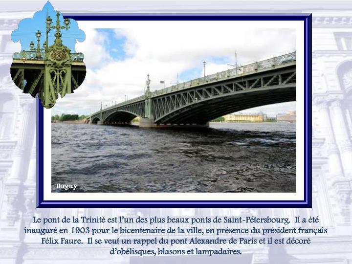 Le pont de la Trinité est l'un des plus beaux ponts de Saint-Pétersbourg.  Il a été inauguré en 1903 pour le bicentenaire de la ville, en présence du président français Félix Faure.  Il se veut un rappel du pont Alexandre de Paris et il est décoré d'obélisques, blasons et lampadaires.
