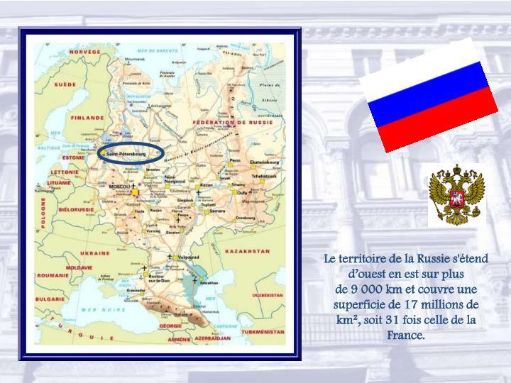 Le territoire de la Russie s'étend d'ouest en est sur plus de9000kmet couvre une superficie de 17 millions de km², soit 31 fois celle de la France.
