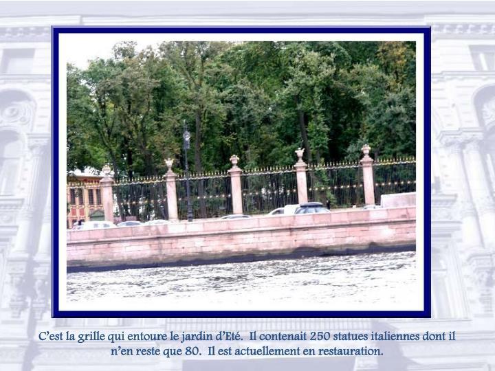 C'est la grille qui entoure le jardin d'Eté.  Il contenait 250 statues italiennes dont il n'en reste que 80.  Il est actuellement en restauration.