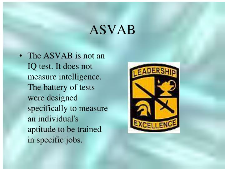 The ASVAB is not an IQ test. It does not measure intelligence. The battery of tests were designed specifically to measure an individual's aptitude to be trained in specific jobs.