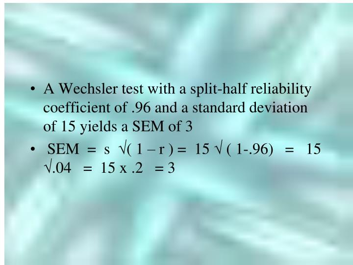A Wechsler test with a split-half reliability coefficient of .96 and a standard deviation of 15 yields a SEM of 3
