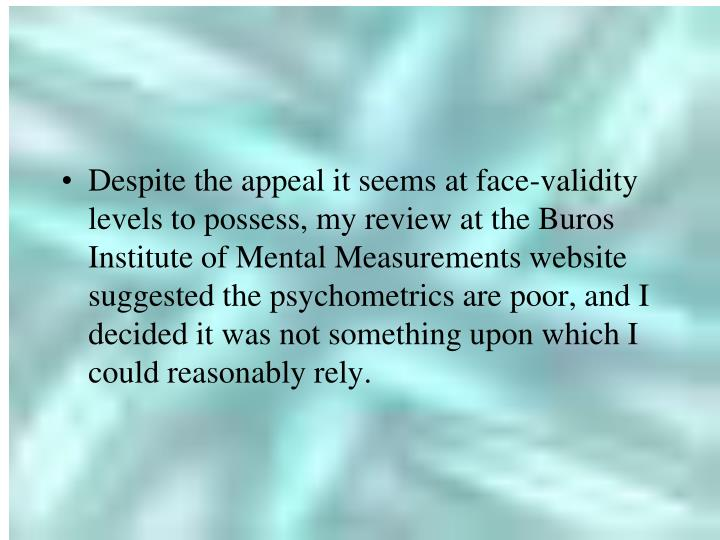 Despite the appeal it seems at face-validity levels to possess, my review at the Buros Institute of Mental Measurements website suggested the psychometrics are poor, and I decided it was not something upon which I could reasonably rely.