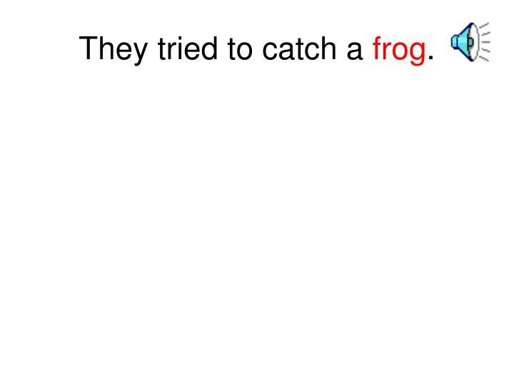 They tried to catch a