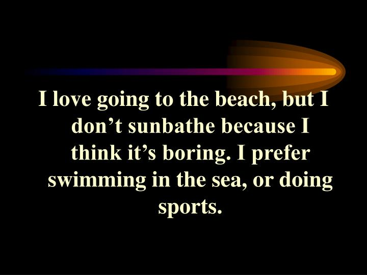 I love going to the beach, but I don't sunbathe because I think it's boring. I prefer swimming in the sea, or doing sports.