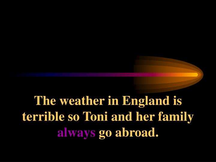 The weather in England is terrible so Toni and her family