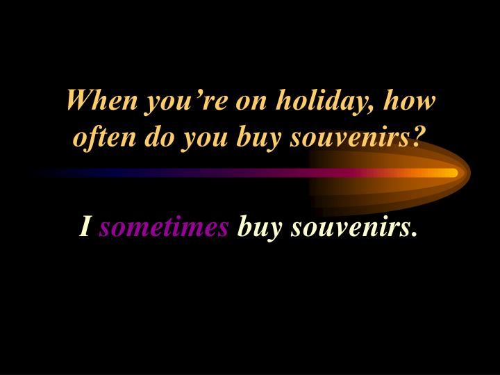 When you're on holiday, how often do you buy souvenirs?