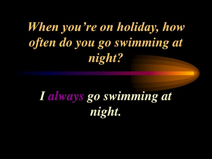 When you're on holiday, how often do you go swimming at night?