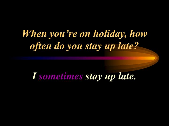 When you're on holiday, how often do you stay up late?