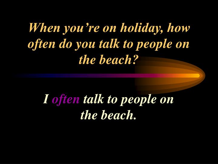 When you're on holiday, how often do you talk to people on the beach?