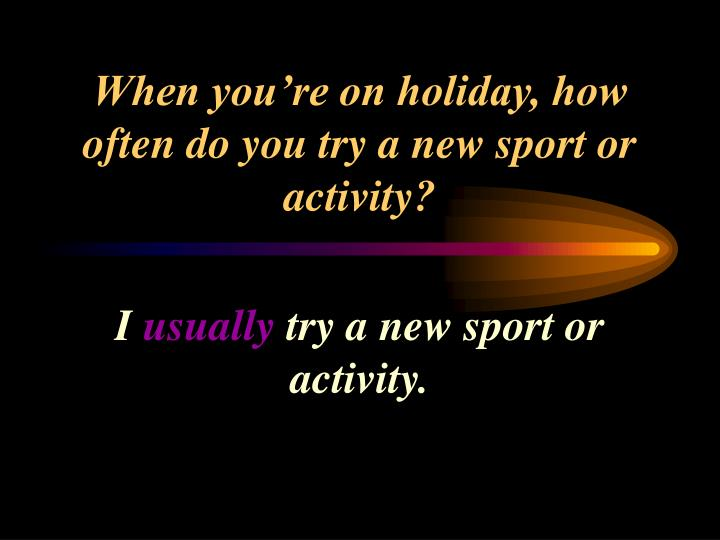 When you're on holiday, how often do you try a new sport or activity?