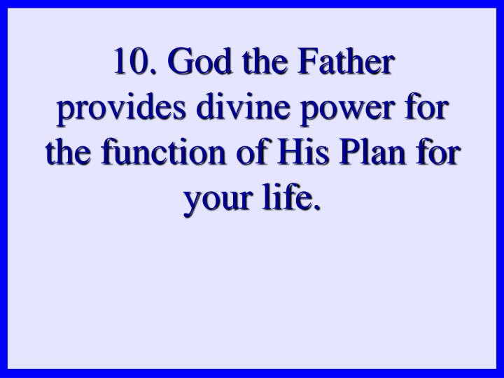 10. God the Father provides divine power for the function of His Plan for your life.