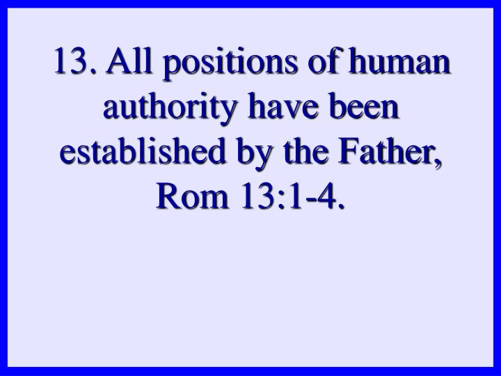 13. All positions of human authority have been established by the Father, Rom 13:1-4.