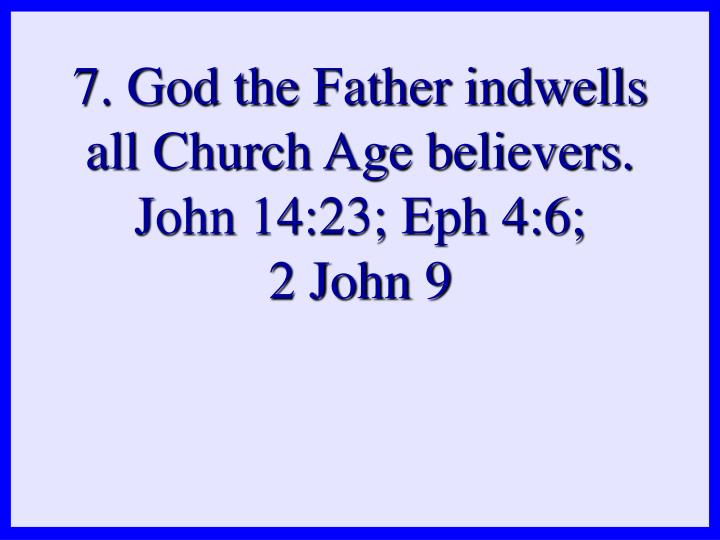 7. God the Father indwells all Church Age believers. John 14:23; Eph 4:6;